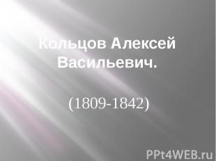 Кольцов Алексей Васильевич. (1809-1842)