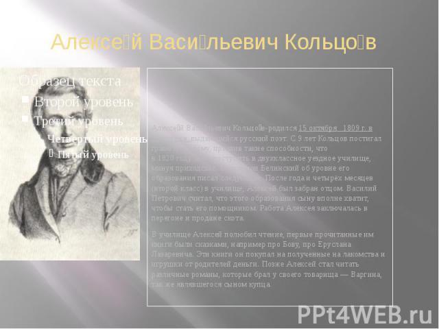 Алексе й Васи льевич Кольцо в Алексе й Васи льевич Кольцо в-родился 15 октября 1809 г. в Воронеже, выдающийся русский поэт. С 9 лет Кольцов постигал грамоту на дому, проявив такие способности, что в1820годусмог поступить в дв…