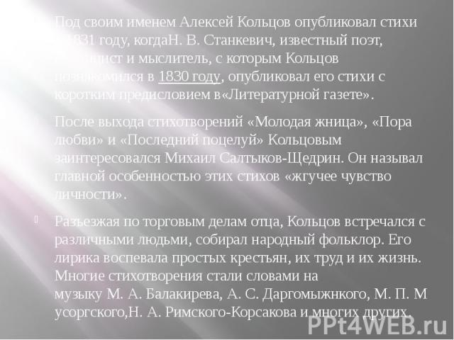 Под своим именем Алексей Кольцов опубликовал стихи в1831 году, когдаН.В.Станкевич, известный поэт, публицист и мыслитель, с которым Кольцов познакомился в1830 году, опубликовал его стихи с коротким предисловием в«Литературной…
