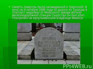 Смерть Акмуллы была неожиданной и трагичной. В ночь на 8 октября 1895 года по до