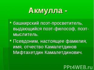 башкирский поэт-просветитель, выдающийся поэт-философ, поэт-мыслитель. башкирски