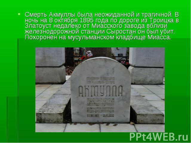 Смерть Акмуллы была неожиданной и трагичной. В ночь на 8 октября 1895 года по дороге из Троицка в Златоуст недалеко от Миасского завода вблизи железнодорожной станции Сыростан он был убит. Похоронен на мусульманском кладбище Миасса. Смерть Акмуллы б…