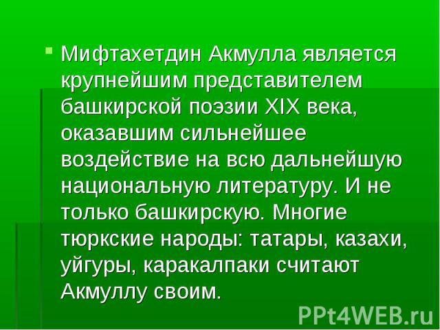 Мифтахетдин Акмулла является крупнейшим представителем башкирской поэзии XIX века, оказавшим сильнейшее воздействие на всю дальнейшую национальную литературу. И не только башкирскую. Многие тюркские народы: татары, казахи, уйгуры, каракалпаки считаю…