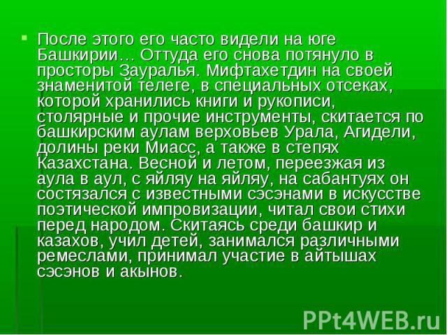 После этого его часто видели на юге Башкирии… Оттуда его снова потянуло в просторы Зауралья. Мифтахетдин на своей знаменитой телеге, в специальных отсеках, которой хранились книги и рукописи, столярные и прочие инструменты, скитается по башкирским а…