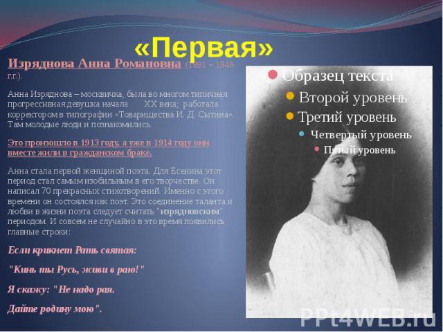 «Первая» Изряднова Анна Романовна (1891 – 1946 г.г.). Анна Изряднова – москвичка, была во многом типичная прогрессивная девушка начала XX века; работала корректором в типографии «Товарищества И. Д. Сытина». Там молодые люди и познакомились. Это прои…