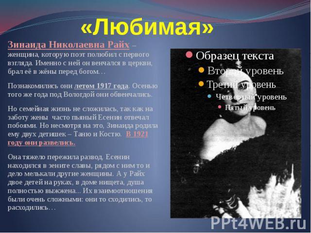 «Любимая» Зинаида Николаевна Райх – женщина, которую поэт полюбил с первого взгляда. Именно с ней он венчался в церкви, брал её в жёны перед богом… Познакомились они летом 1917 года. Осенью того же года под Вологдой они обвенчались. Но семейная жизн…