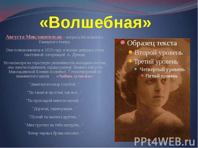 «Волшебная» Августа Миклашевская – актриса Московского Камерного театра. Они познакомились в 1923 году, и вскоре девушка стала счастливой соперницей А. Дункан. Но несмотря на страстную увлечённость молодым поэтом, она смогла подчинить сердце разуму.…