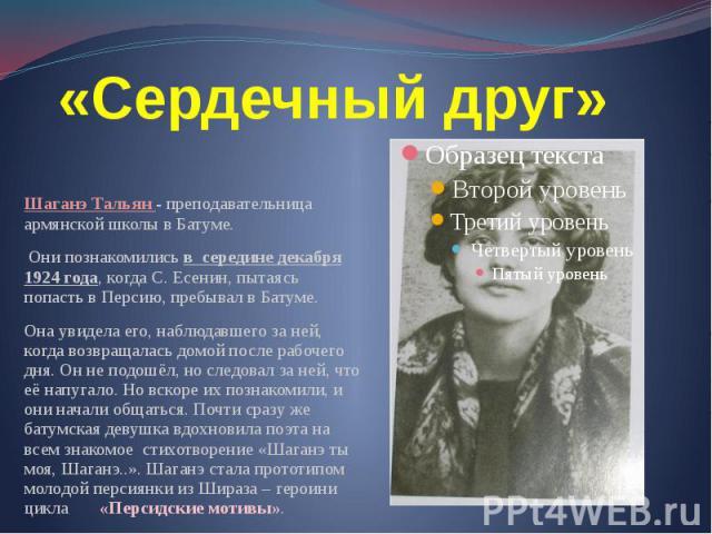 «Сердечный друг» Шаганэ Тальян - преподавательница армянской школы в Батуме. Они познакомились в середине декабря 1924 года, когда С. Есенин, пытаясь попасть в Персию, пребывал в Батуме. Она увидела его, наблюдавшего за ней, когда возвращалась домой…