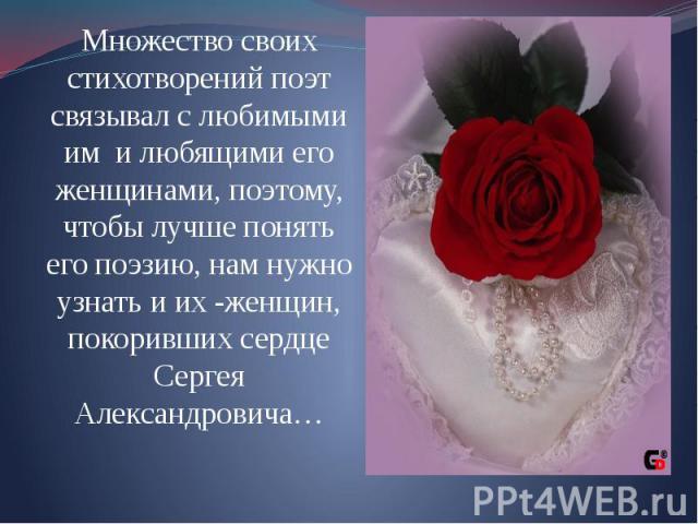 Множество своих стихотворений поэт связывал с любимыми им и любящими его женщинами, поэтому, чтобы лучше понять его поэзию, нам нужно узнать и их -женщин, покоривших сердце Сергея Александровича… Множество своих стихотворений поэт связывал с любимым…