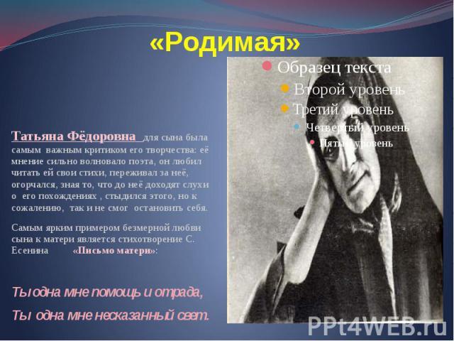 «Родимая» Татьяна Фёдоровна для сына была самым важным критиком его творчества: её мнение сильно волновало поэта, он любил читать ей свои стихи, переживал за неё, огорчался, зная то, что до неё доходят слухи о его похождениях , стыдился этого, но к …