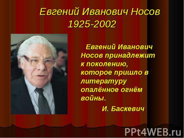 Евгений Иванович Носов принадлежит к поколению, которое пришло в литературу опалённое огнём войны. И. Баскевич