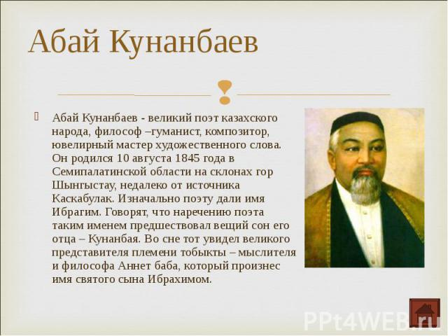 Абай Кунанбаев - великий поэт казахского народа, философ –гуманист, композитор, ювелирный мастер художественного слова. Он родился 10 августа 1845 года в Семипалатинской области на склонах гор Шынгыстау, недалеко от источника Каскабулак. Изначально …
