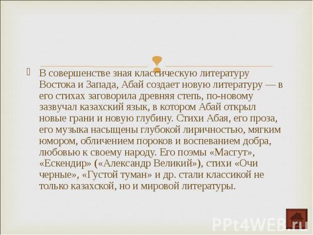 В совершенстве зная классическую литературу Востока и Запада, Абай создает новую литературу — в его стихах заговорила древняя степь, по-новому зазвучал казахский язык, в котором Абай открыл новые грани и новую глубину. Стихи Абая, его проза, его муз…