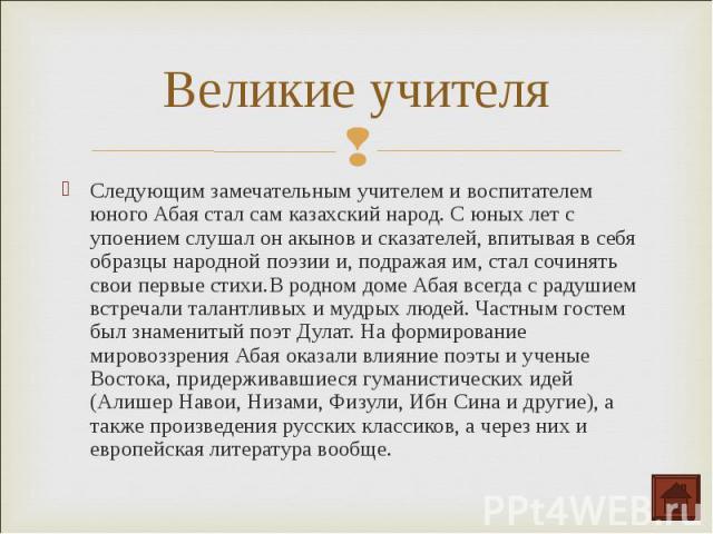 Следующим замечательным учителем и воспитателем юного Абая стал сам казахский народ. С юных лет с упоением слушал он акынов и сказателей, впитывая в себя образцы народной поэзии и, подражая им, стал сочинять свои первые стихи.В родном доме Абая всег…