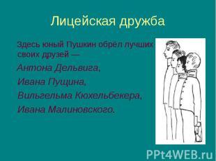 Здесь юный Пушкин обрёл лучших своих друзей— Здесь юный Пушкин обрёл лучши