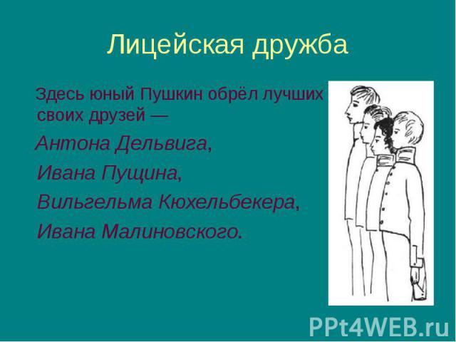 Здесь юный Пушкин обрёл лучших своих друзей— Здесь юный Пушкин обрёл лучших своих друзей— Антона Дельвига, Ивана Пущина, Вильгельма Кюхельбекера, Ивана Малиновского.
