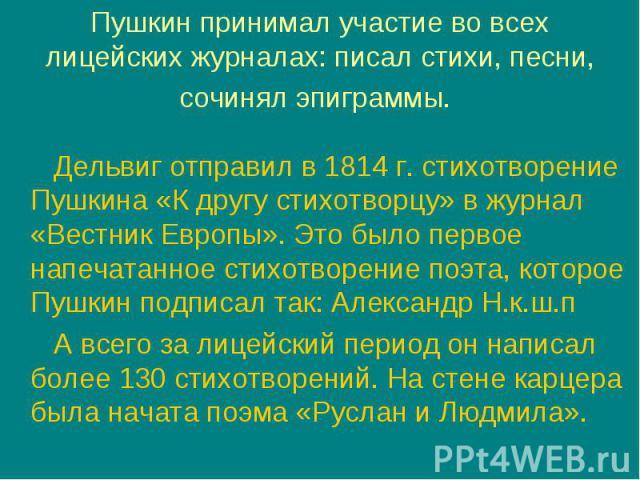 Дельвиг отправил в 1814 г. стихотворение Пушкина «К другу стихотворцу» в журнал «Вестник Европы». Это было первое напечатанное стихотворение поэта, которое Пушкин подписал так: Александр Н.к.ш.п Дельвиг отправил в 1814 г. стихотворение Пушкина «К др…