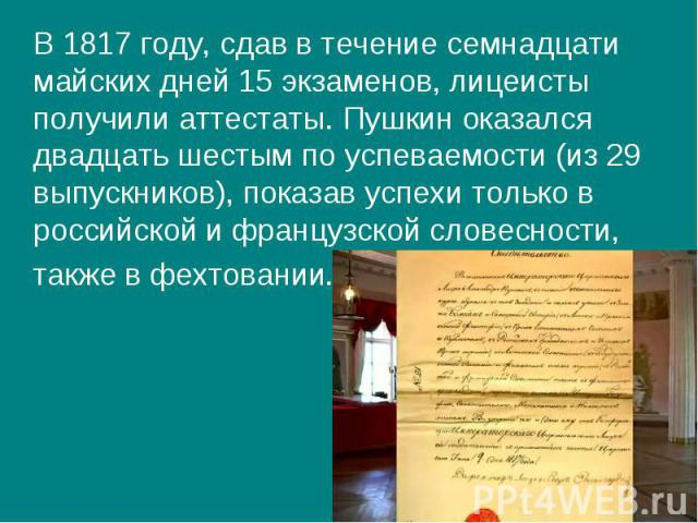 В 1817 году, сдав в течение семнадцати майских дней 15 экзаменов, лицеисты получили аттестаты. Пушкин оказался двадцать шестым по успеваемости (из 29 выпускников), показав успехи только в российской и французской словесности, В 1817 году, сдав в теч…