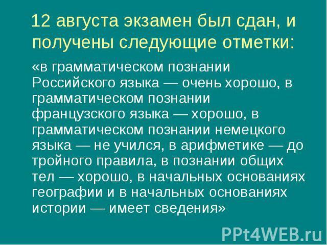 «в грамматическом познании Российского языка — очень хорошо, в грамматическом познании французского языка — хорошо, в грамматическом познании немецкого языка — не учился, в арифметике — до тройного правила, в познании общих тел — хорошо, в начальных…