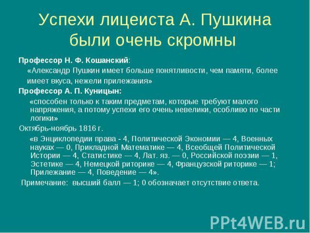 Профессор Н. Ф. Кошанский: Профессор Н. Ф. Кошанский: «Александр Пушкин имеет больше понятливости, чем памяти, более имеет вкуса, нежели прилежания» Профессор А. П. Куницын: «способен только к таким предметам, которые требуют малого напряжения, а по…