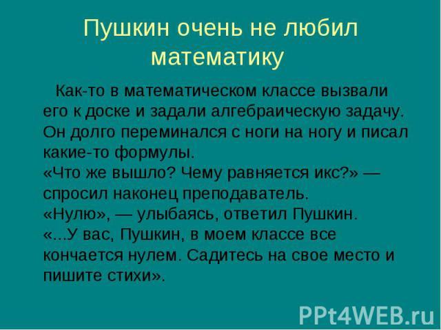 Как-то в математическом классе вызвали его к доске и задали алгебраическую задачу. Он долго переминался с ноги на ногу и писал какие-то формулы. «Что же вышло? Чему равняется икс?» — спросил наконец преподаватель. «Нулю», — улыбаясь, ответил Пушкин.…