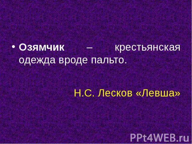 Озямчик – крестьянская одежда вроде пальто. Озямчик – крестьянская одежда вроде пальто. Н.С. Лесков «Левша»