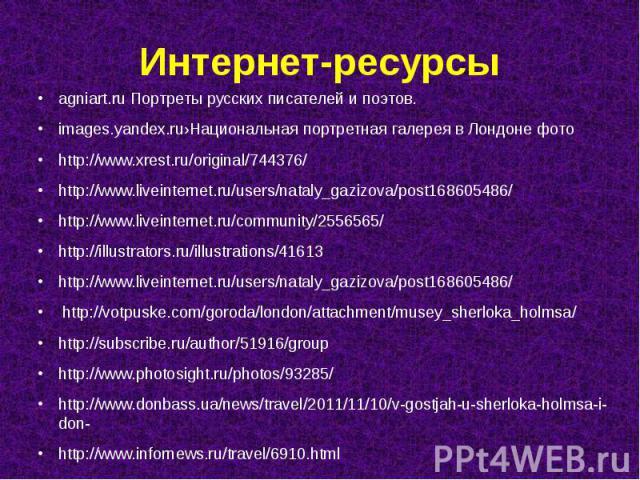Интернет-ресурсы agniart.ru Портреты русских писателей и поэтов. images.yandex.ru›Национальная портретная галерея в Лондоне фото http://www.xrest.ru/original/744376/ http://www.liveinternet.ru/users/nataly_gazizova/post168605486/ http://www.liveinte…