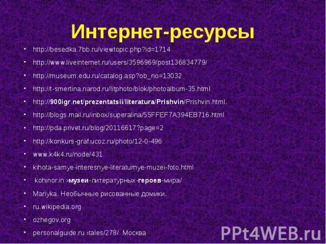 Интернет-ресурсы http://besedka.7bb.ru/viewtopic.php?id=1714 http://www.liveinternet.ru/users/3596969/post136834779/ http://museum.edu.ru/catalog.asp?ob_no=13032 http://t-smertina.narod.ru/litphoto/blok/photoalbum-35.html http://900igr.net/prezentat…