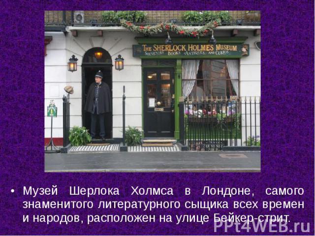 Музей Шерлока Холмса в Лондоне, самого знаменитого литературного сыщика всех времен и народов, расположен на улице Бейкер-стрит.
