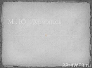 М . Ю . Лермонтов