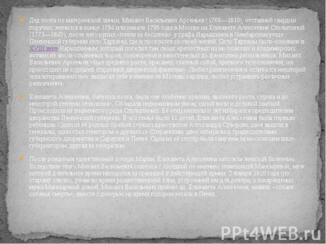 Дед поэта по материнской линии, Михаил Васильевич Арсеньев (1768—1810), отставной гвардии поручик, женился в конце 1794 или начале 1795 года в Москве на Елизавете Алексеевне Столыпиной (1773—1845), после чего купил «почти за бесценок» у графа Нарышк…