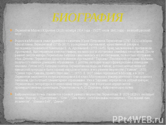 БИОГРАФИЯ Лермонтов Михаил Юрьевич (3(15) октября 1814 года - 15(27) июля 1841 года) - великий русский поэт. Родился в Москве в семье армейского капитана Юрия Петровича Лермонтова (1787-1831) и Марии Михайловны Лермонтовой (1795-1817), урожденной Ар…