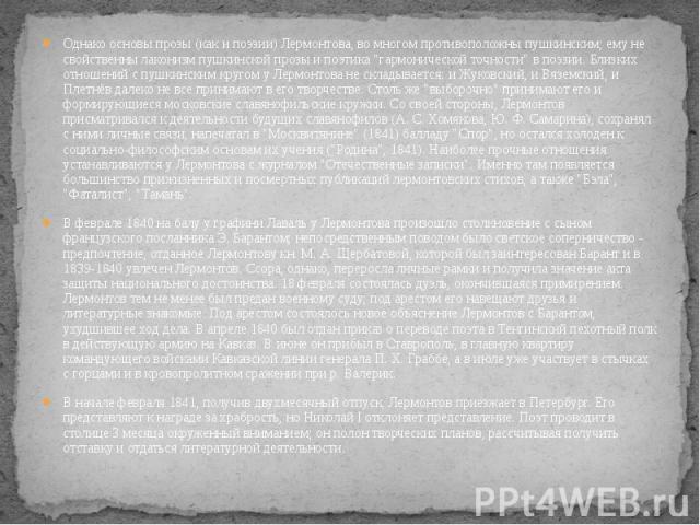 """Однако основы прозы (как и поэзии) Лермонтова, во многом противоположны пушкинским; ему не свойственны лаконизм пушкинской прозы и поэтика """"гармонической точности"""" в поэзии. Близких отношений с пушкинским кругом у Лермонтова не складываетс…"""