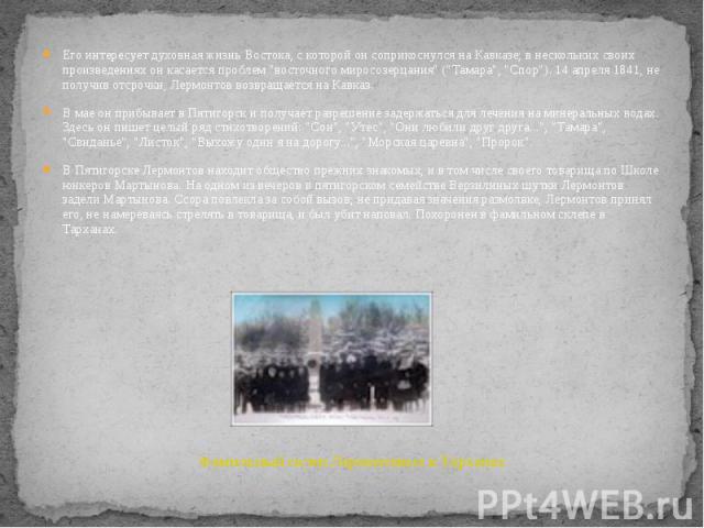 """Его интересует духовная жизнь Востока, с которой он соприкоснулся на Кавказе; в нескольких своих произведениях он касается проблем """"восточного миросозерцания"""" (""""Тамара"""", """"Спор""""). 14 апреля 1841, не получив отсрочки, Лер…"""
