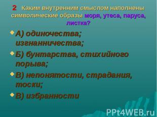 А) одиночества; изгнанничества; А) одиночества; изгнанничества; Б) бунтарства, с