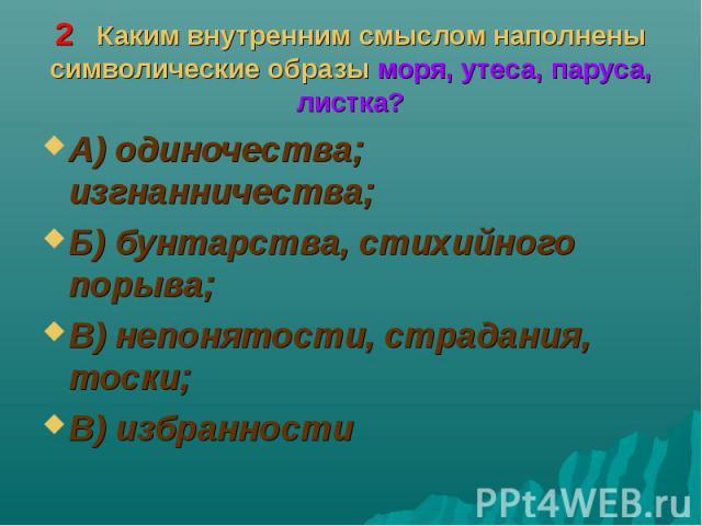 А) одиночества; изгнанничества; А) одиночества; изгнанничества; Б) бунтарства, стихийного порыва; В) непонятости, страдания, тоски; В) избранности