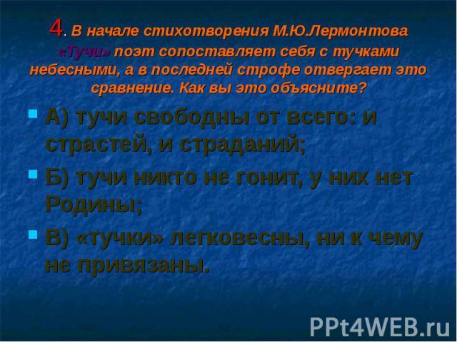 А) тучи свободны от всего: и страстей, и страданий; А) тучи свободны от всего: и страстей, и страданий; Б) тучи никто не гонит, у них нет Родины; В) «тучки» легковесны, ни к чему не привязаны.