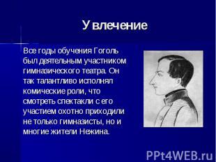 Все годы обучения Гоголь был деятельным участником гимназического театра. Он так
