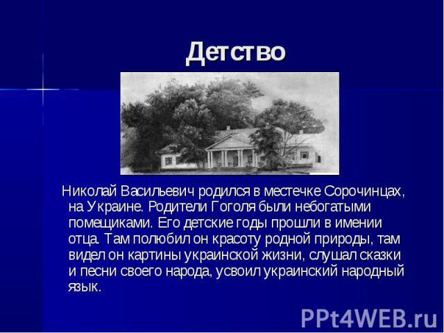 Николай Васильевич родился в местечке Сорочинцах, на Украине. Родители Гоголя были небогатыми помещиками. Его детские годы прошли в имении отца. Там полюбил он красоту родной природы, там видел он картины украинской жизни, слушал сказки и песни свое…