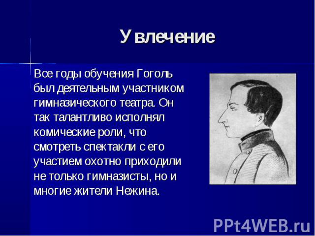 Все годы обучения Гоголь был деятельным участником гимназического театра. Он так талантливо исполнял комические роли, что смотреть спектакли с его участием охотно приходили не только гимназисты, но и многие жители Нежина. Все годы обучения Гоголь бы…