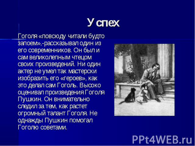 Гоголя «повсюду читали будто запоем»,-рассказывал один из его современников. Он был и сам великолепным чтецом своих произведений. Ни один актер не умел так мастерски изобразить его «героев», как это делал сам Гоголь. Высоко оценивал произведения Гог…