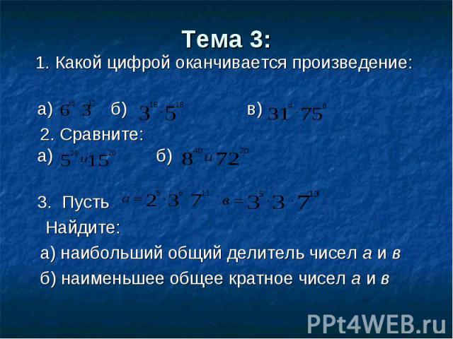 1. Какой цифрой оканчивается произведение: 1. Какой цифрой оканчивается произведение: а) б) в) 2. Сравните: а) б) 3. Пусть Найдите: а) наибольший общий делитель чисел а и в б) наименьшее общее кратное чисел а и в