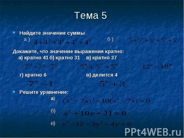 Найдите значение суммы: Найдите значение суммы: а ) б ) Докажите, что значение выражения кратно: а) кратно 41 б) кратно 31 в) кратно 37 г) кратно 6 в) делится 4 Решите уравнение: а) б) в)