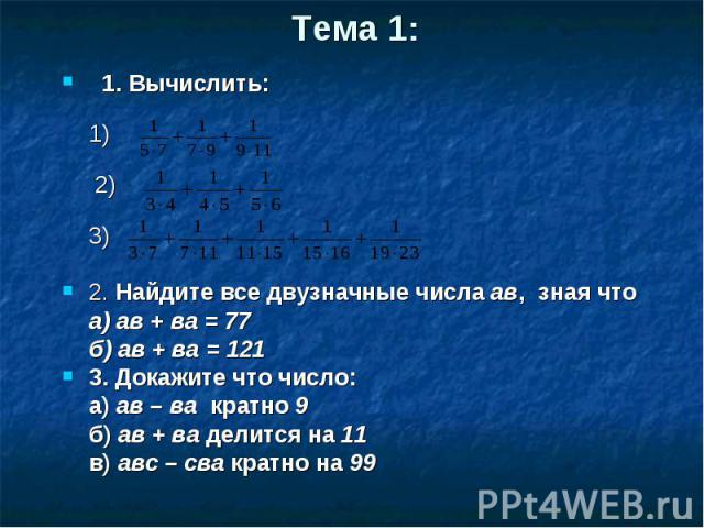 1. Вычислить: 1. Вычислить: 1) 2) 3) 2. Найдите все двузначные числа ав, зная что а) ав + ва = 77 б) ав + ва = 121 3. Докажите что число: а) ав – ва кратно 9 б) ав + ва делится на 11 в) авс – сва кратно на 99