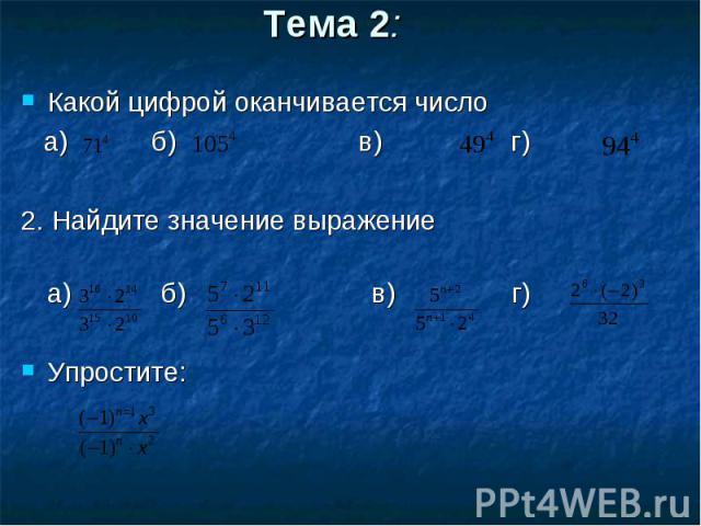 Какой цифрой оканчивается число Какой цифрой оканчивается число а) б) в) г) 2. Найдите значение выражение а) б) в) г) Упростите: