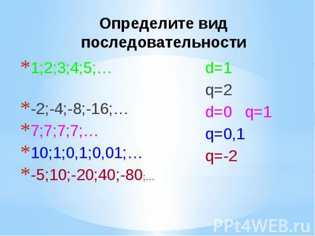 Определите вид последовательности 1;2;3;4;5;… -2;-4;-8;-16;… 7;7;7;7;… 10;1;0,1;0,01;… -5;10;-20;40;-80;…