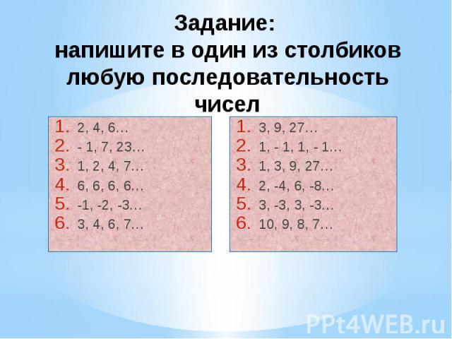 Задание: напишите в один из столбиков любую последовательность чисел 2, 4, 6… - 1, 7, 23… 1, 2, 4, 7… 6, 6, 6, 6… -1, -2, -3… 3, 4, 6, 7…