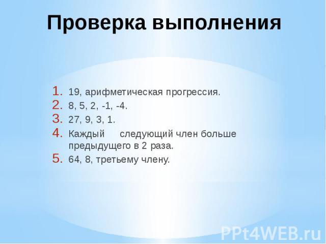 Проверка выполнения 19, арифметическая прогрессия. 8, 5, 2, -1, -4. 27, 9, 3, 1. Каждый следующий член больше предыдущего в 2 раза. 64, 8, третьему члену.
