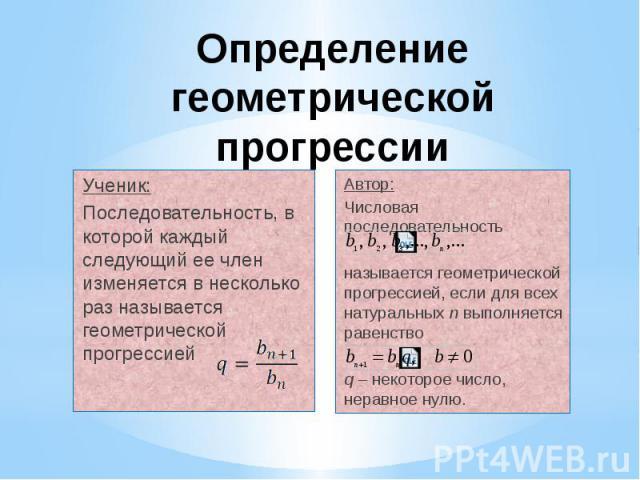 Определение геометрической прогрессии Ученик: Последовательность, в которой каждый следующий ее член изменяется в несколько раз называется геометрической прогрессией