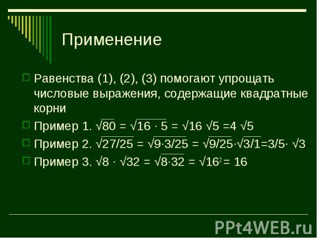 Равенства (1), (2), (3) помогают упрощать числовые выражения, содержащие квадратные корни Равенства (1), (2), (3) помогают упрощать числовые выражения, содержащие квадратные корни Пример 1. √80 = √16 · 5 = √16 √5 =4 √5 Пример 2. √27/25 = √9·3/25 = √…